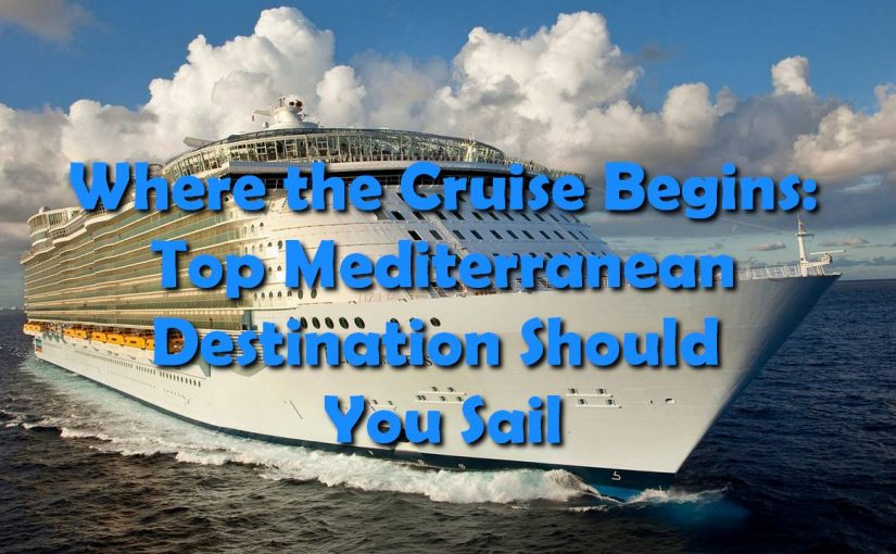Where the Cruise Begins: Top Mediterranean Destination Should You Sail