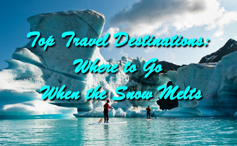 Top Travel Destinations: Where to Go When the Snow Melts