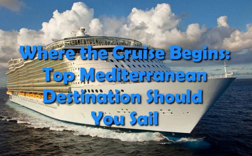 Where the Cruise Begins: Top Mediterranean Destination Should You Sail